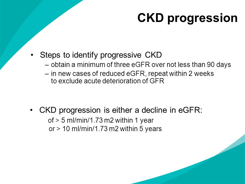 CKD progression Steps to identify progressive CKD –obtain a minimum of three eGFR over not less than 90 days –in new cases of reduced eGFR, repeat wit