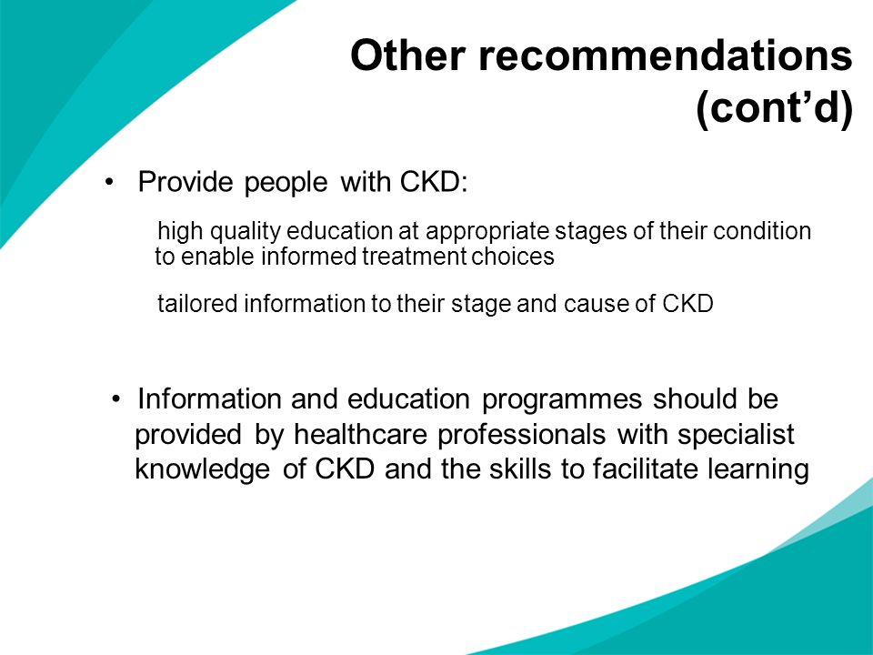 Other recommendations (contd) Provide people with CKD: high quality education at appropriate stages of their condition to enable informed treatment ch