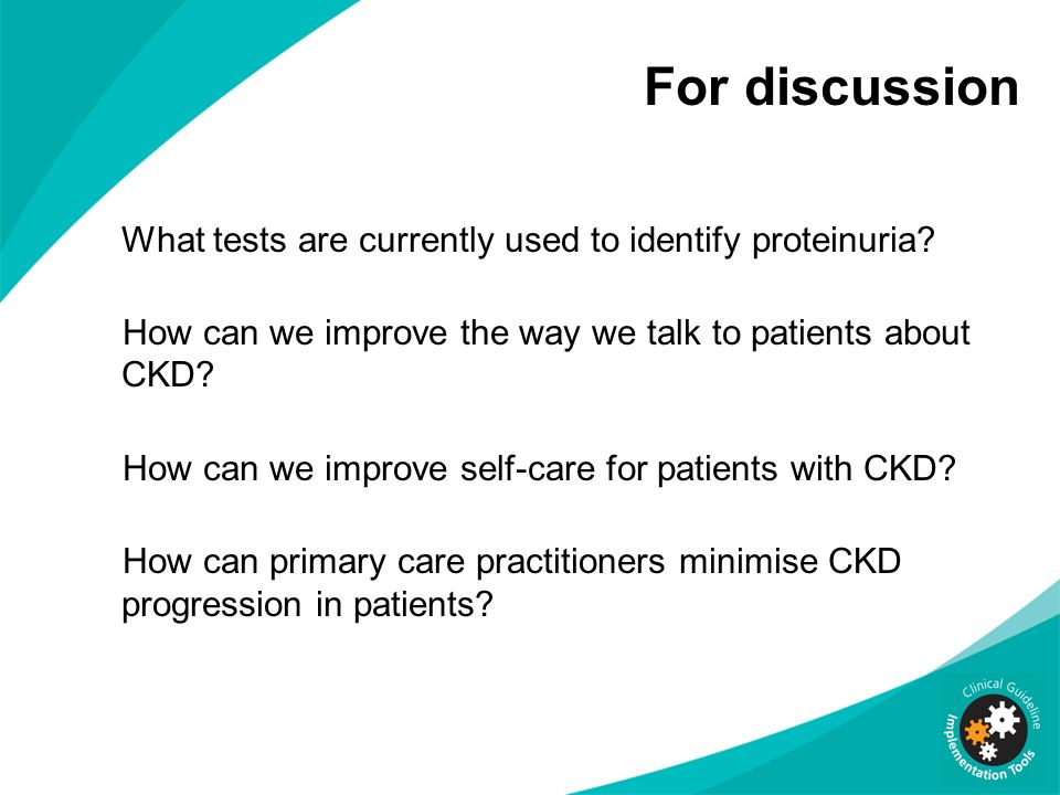 For discussion What tests are currently used to identify proteinuria? How can we improve the way we talk to patients about CKD? How can we improve sel