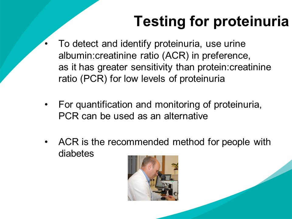 Testing for proteinuria To detect and identify proteinuria, use urine albumin:creatinine ratio (ACR) in preference, as it has greater sensitivity than