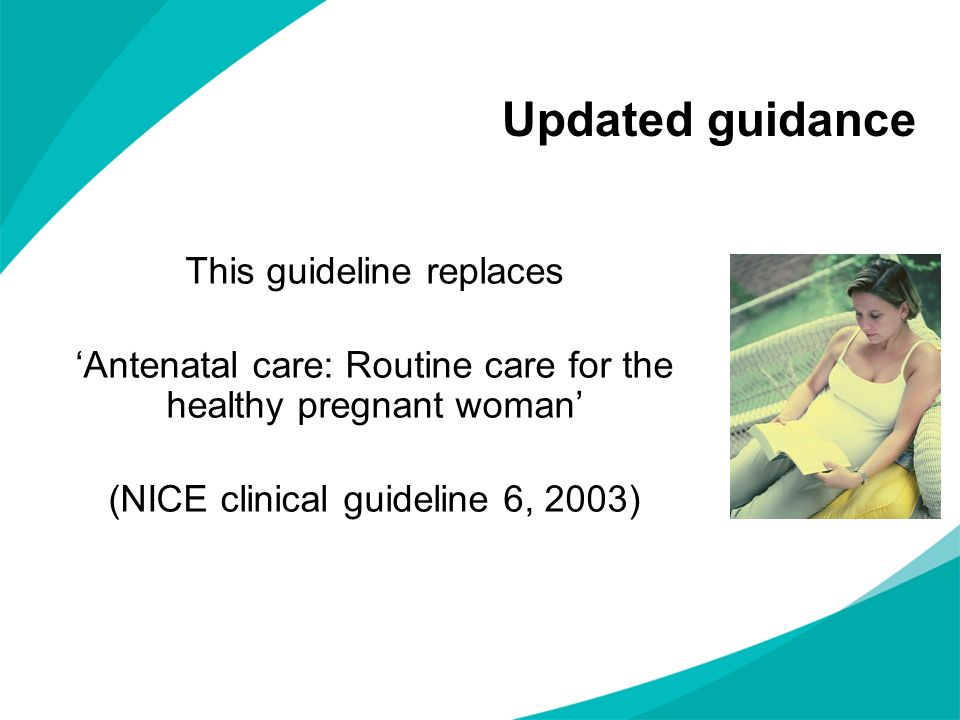 Updated guidance This guideline replaces Antenatal care: Routine care for the healthy pregnant woman (NICE clinical guideline 6, 2003)