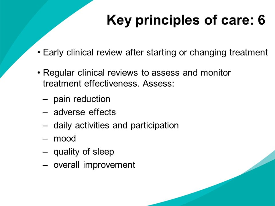 Early clinical review after starting or changing treatment Regular clinical reviews to assess and monitor treatment effectiveness. Assess: –pain reduc