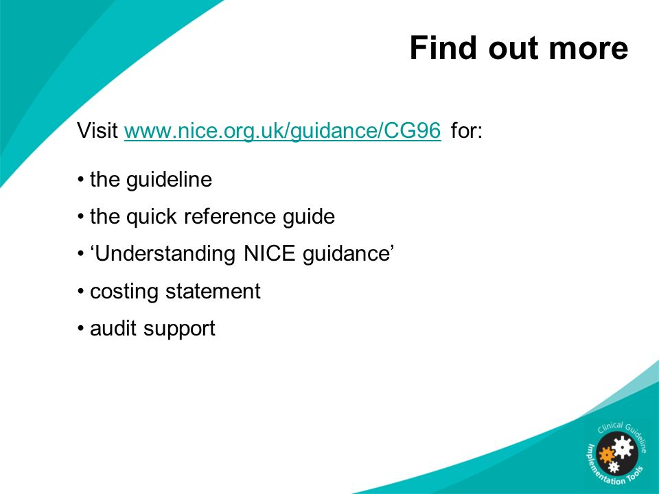 Find out more Visit www.nice.org.uk/guidance/CG96 for:www.nice.org.uk/guidance/CG96 the guideline the quick reference guide Understanding NICE guidanc