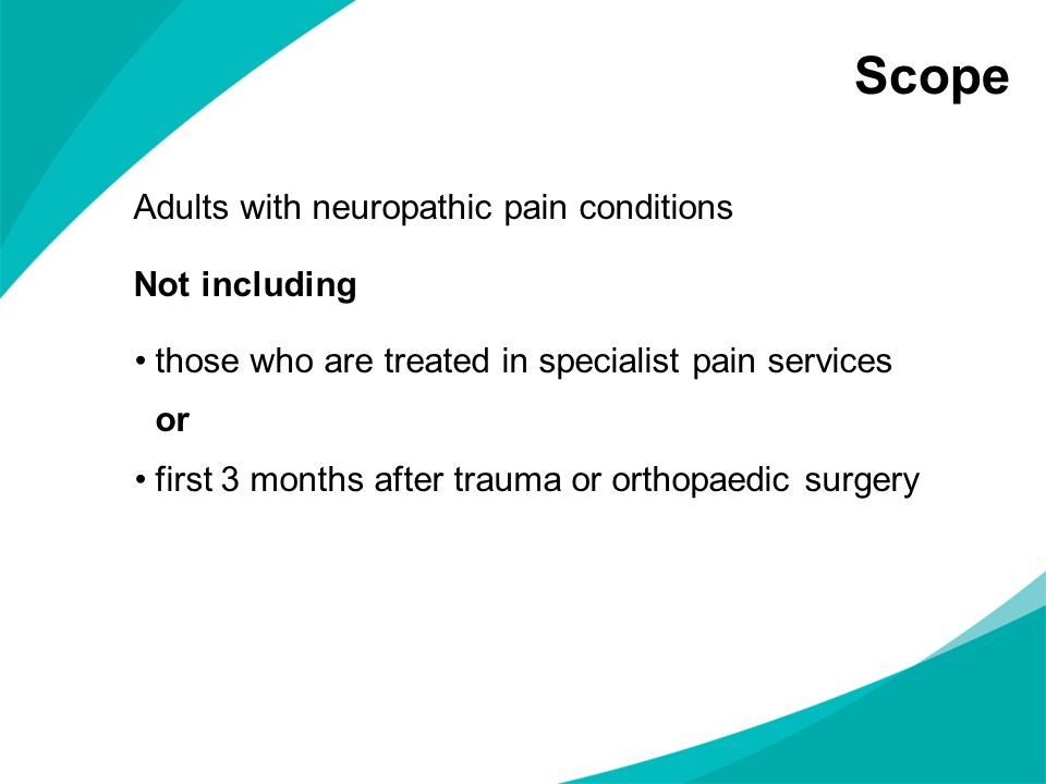 Scope Adults with neuropathic pain conditions Not including those who are treated in specialist pain services or first 3 months after trauma or orthop