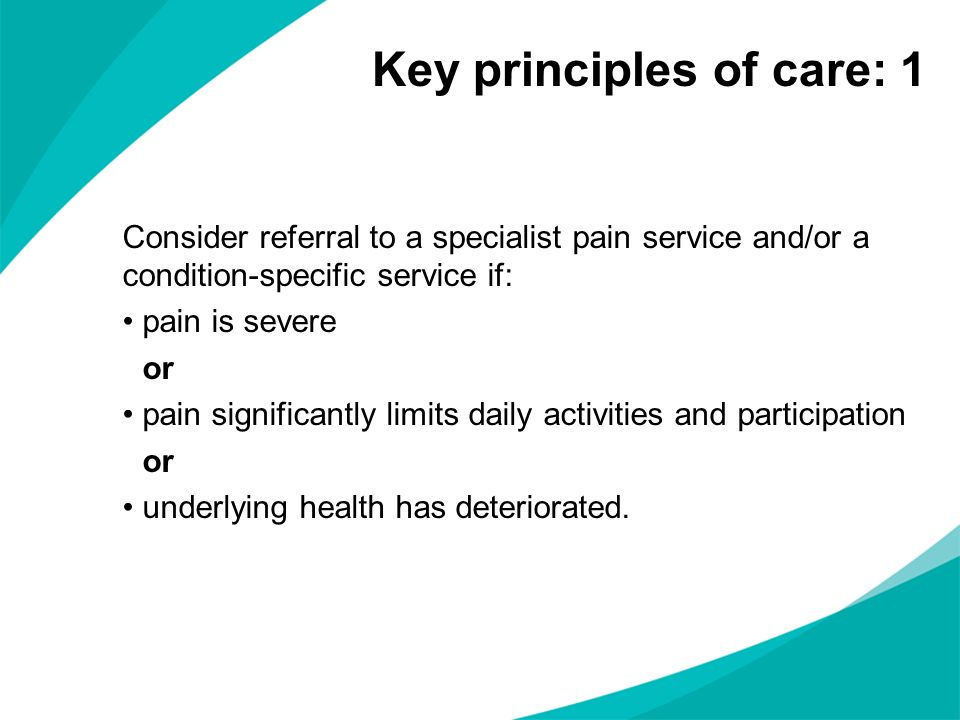 Consider referral to a specialist pain service and/or a condition-specific service if: pain is severe or pain significantly limits daily activities an
