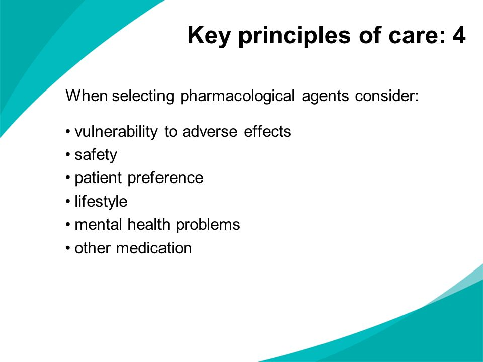 When selecting pharmacological agents consider: vulnerability to adverse effects safety patient preference lifestyle mental health problems other medi