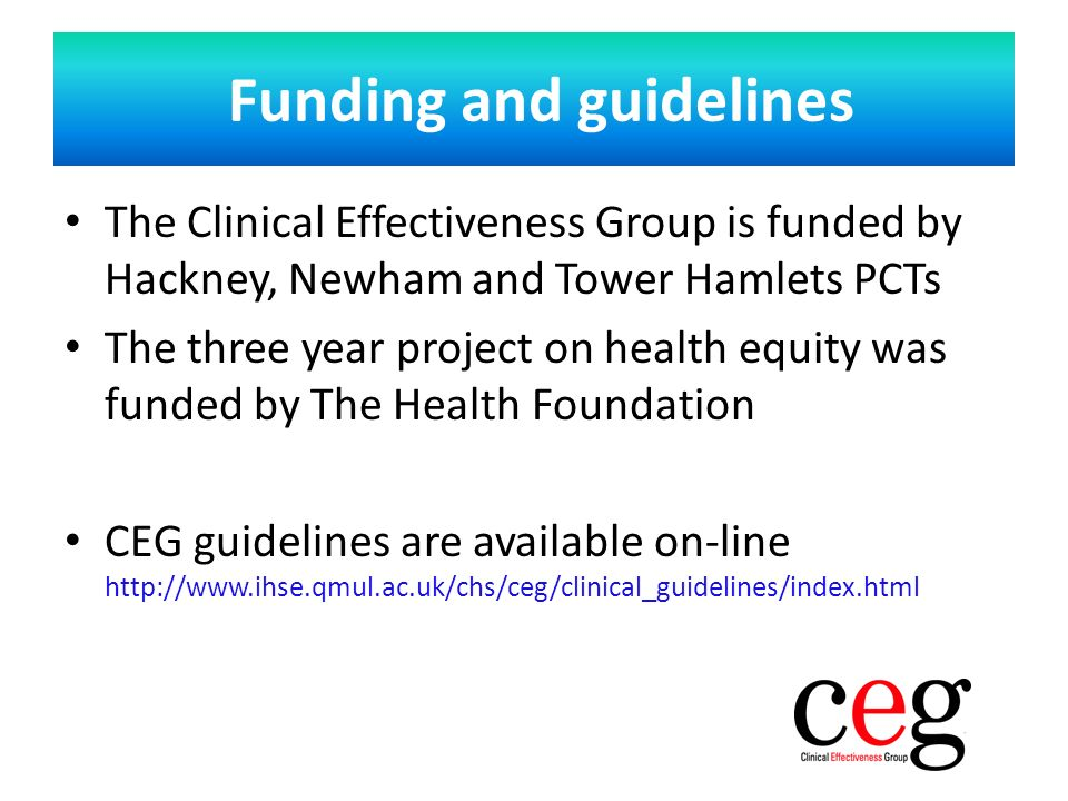 The Clinical Effectiveness Group is funded by Hackney, Newham and Tower Hamlets PCTs The three year project on health equity was funded by The Health Foundation CEG guidelines are available on-line http://www.ihse.qmul.ac.uk/chs/ceg/clinical_guidelines/index.html Funding and guidelines