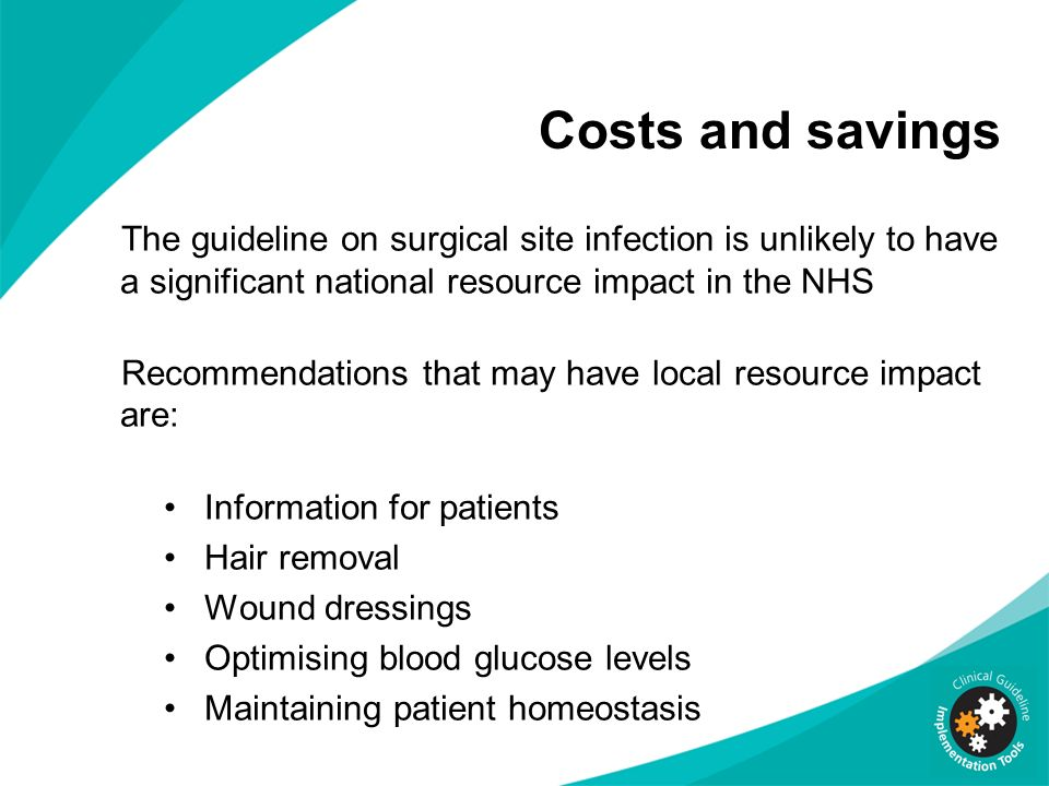 Costs and savings The guideline on surgical site infection is unlikely to have a significant national resource impact in the NHS Recommendations that
