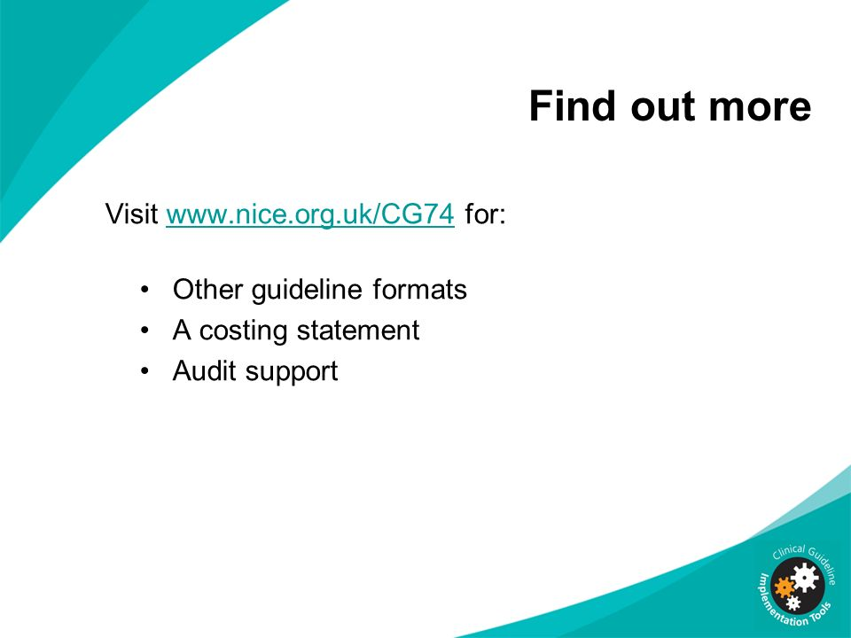 Find out more Visit www.nice.org.uk/CG74 for:www.nice.org.uk/CG74 Other guideline formats A costing statement Audit support