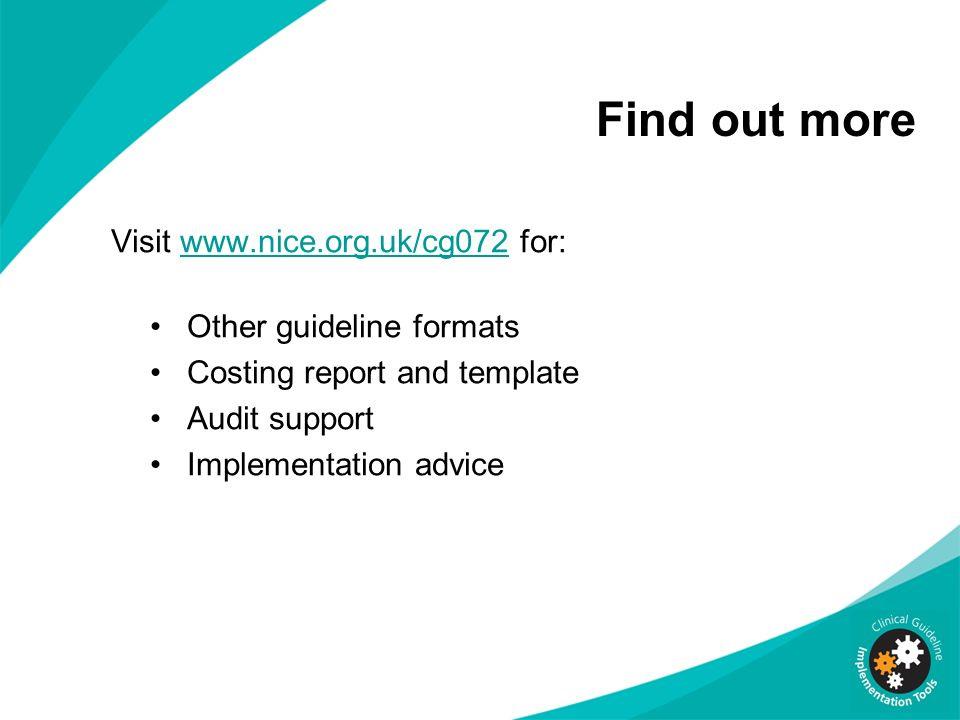 Find out more Visit www.nice.org.uk/cg072 for:www.nice.org.uk/cg072 Other guideline formats Costing report and template Audit support Implementation advice