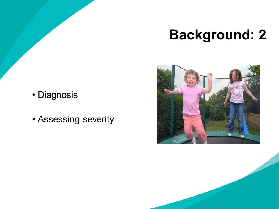 Background: 2 Diagnosis Assessing severity