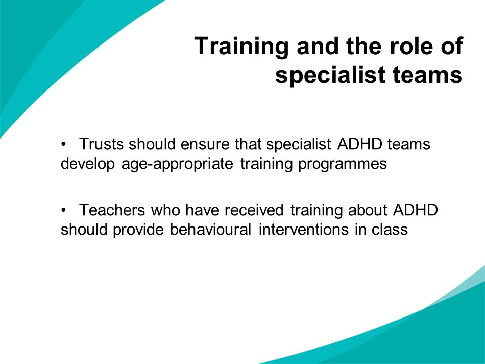 Trusts should ensure that specialist ADHD teams develop age-appropriate training programmes Teachers who have received training about ADHD should provide behavioural interventions in class Training and the role of specialist teams