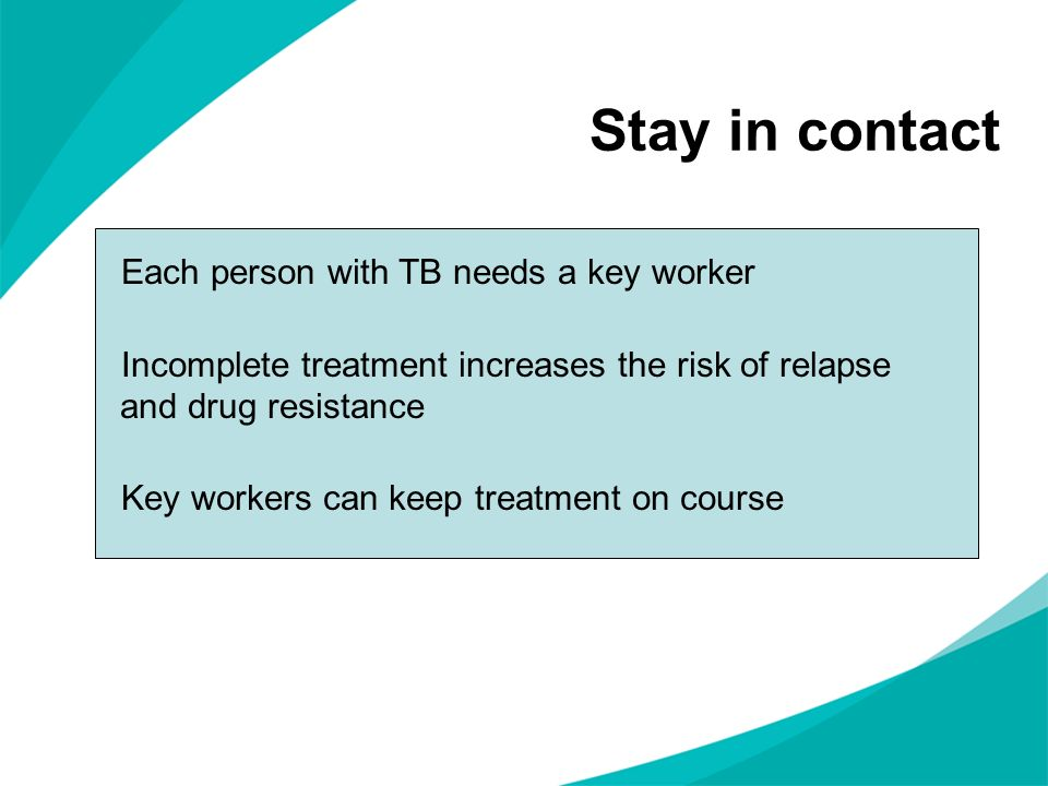 Stay in contact Each person with TB needs a key worker Incomplete treatment increases the risk of relapse and drug resistance Key workers can keep treatment on course
