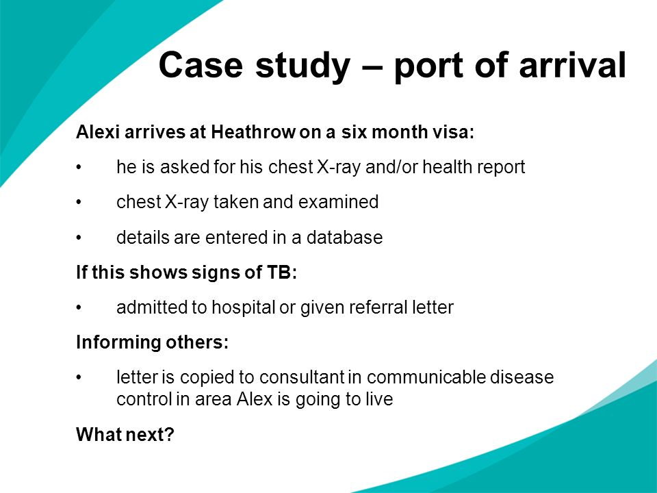 Case study – port of arrival Alexi arrives at Heathrow on a six month visa: he is asked for his chest X-ray and/or health report chest X-ray taken and examined details are entered in a database If this shows signs of TB: admitted to hospital or given referral letter Informing others: letter is copied to consultant in communicable disease control in area Alex is going to live What next