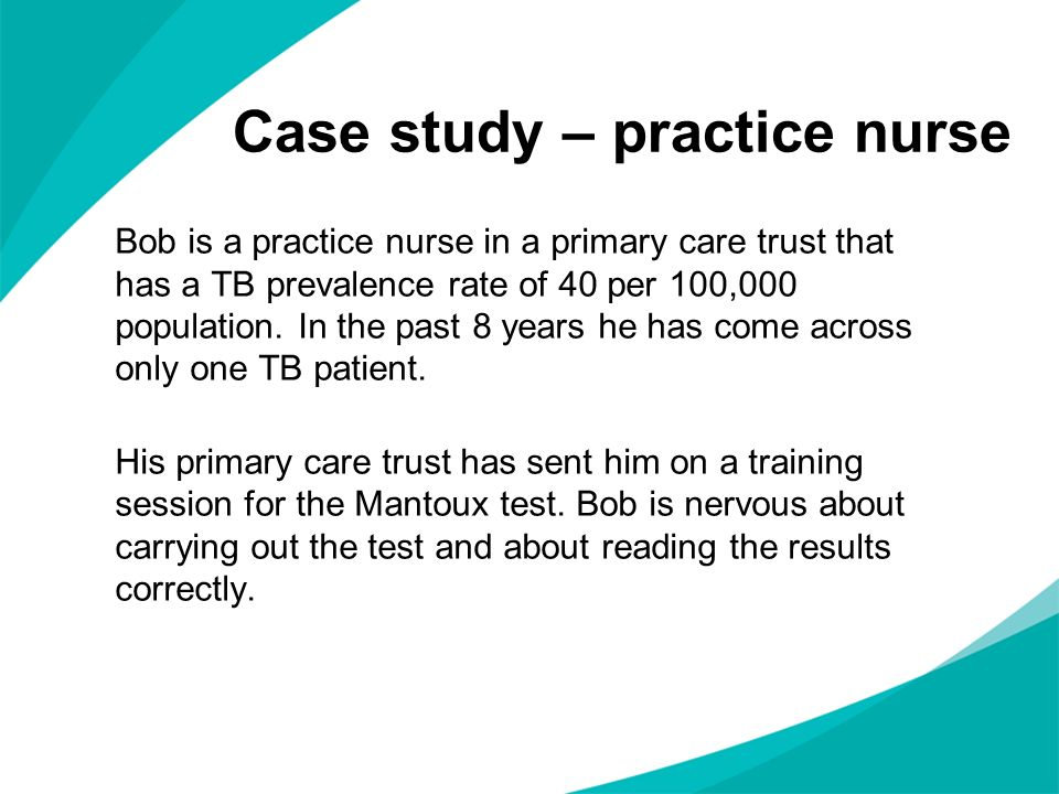 Case study – practice nurse Bob is a practice nurse in a primary care trust that has a TB prevalence rate of 40 per 100,000 population.