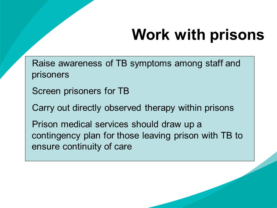 Work with prisons Raise awareness of TB symptoms among staff and prisoners Screen prisoners for TB Carry out directly observed therapy within prisons Prison medical services should draw up a contingency plan for those leaving prison with TB to ensure continuity of care