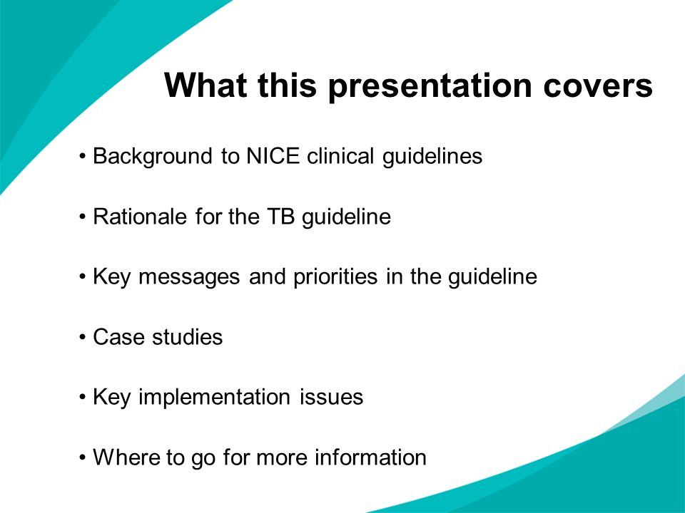 What this presentation covers Background to NICE clinical guidelines Rationale for the TB guideline Key messages and priorities in the guideline Case studies Key implementation issues Where to go for more information