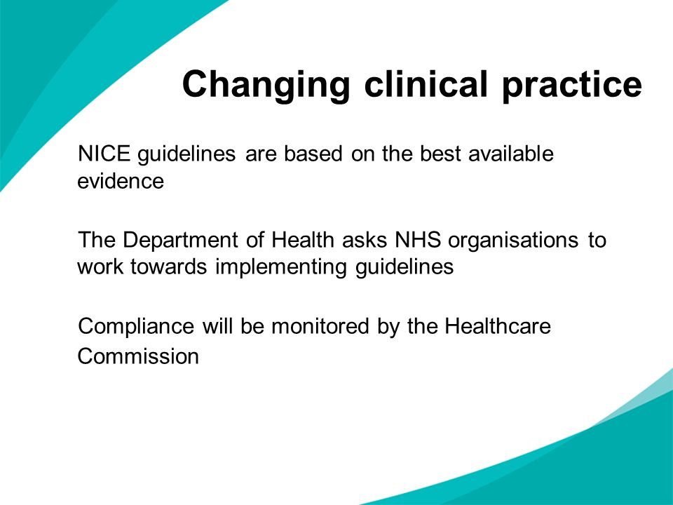 Changing clinical practice NICE guidelines are based on the best available evidence The Department of Health asks NHS organisations to work towards implementing guidelines Compliance will be monitored by the Healthcare Commission