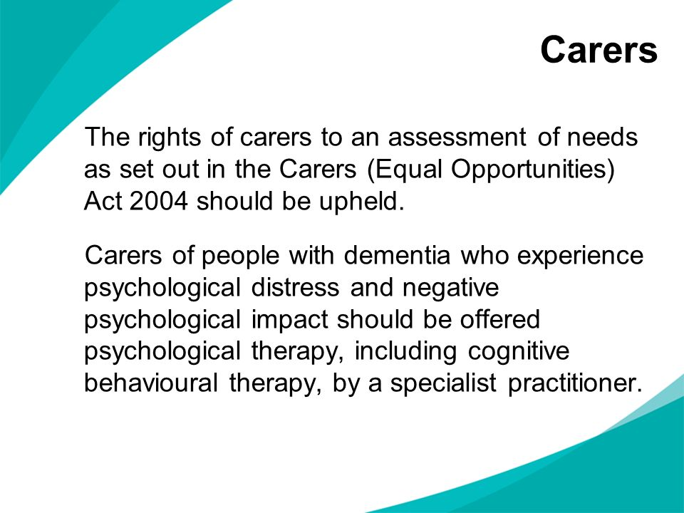 Carers The rights of carers to an assessment of needs as set out in the Carers (Equal Opportunities) Act 2004 should be upheld. Carers of people with