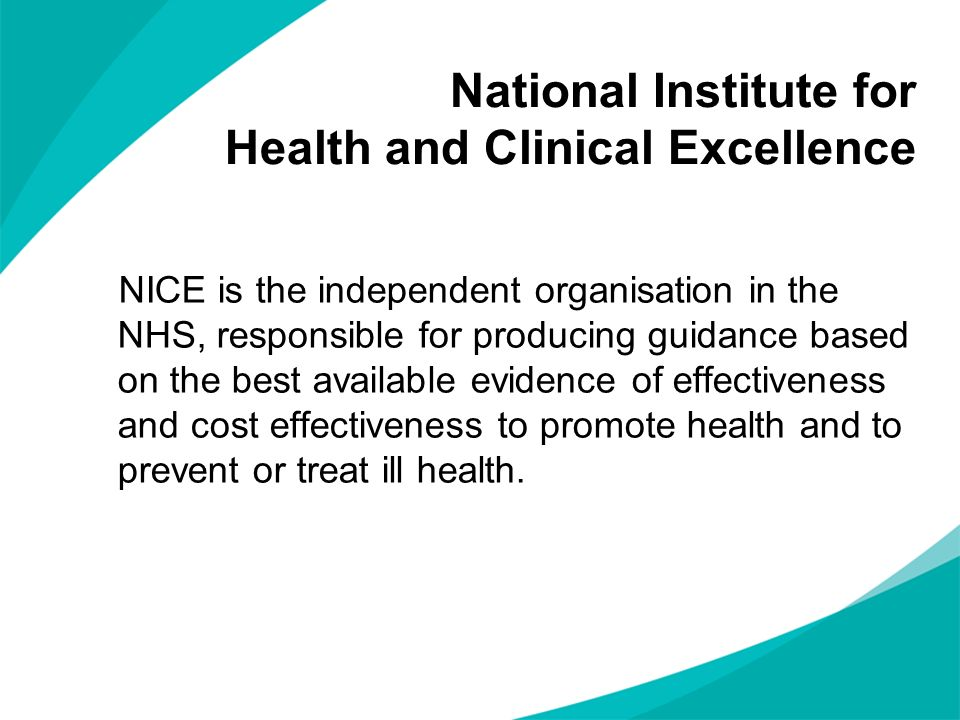 National Institute for Health and Clinical Excellence NICE is the independent organisation in the NHS, responsible for producing guidance based on the