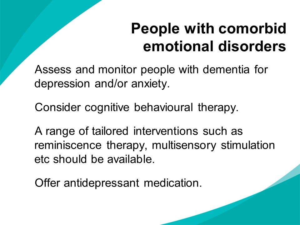 People with comorbid emotional disorders Assess and monitor people with dementia for depression and/or anxiety. Consider cognitive behavioural therapy