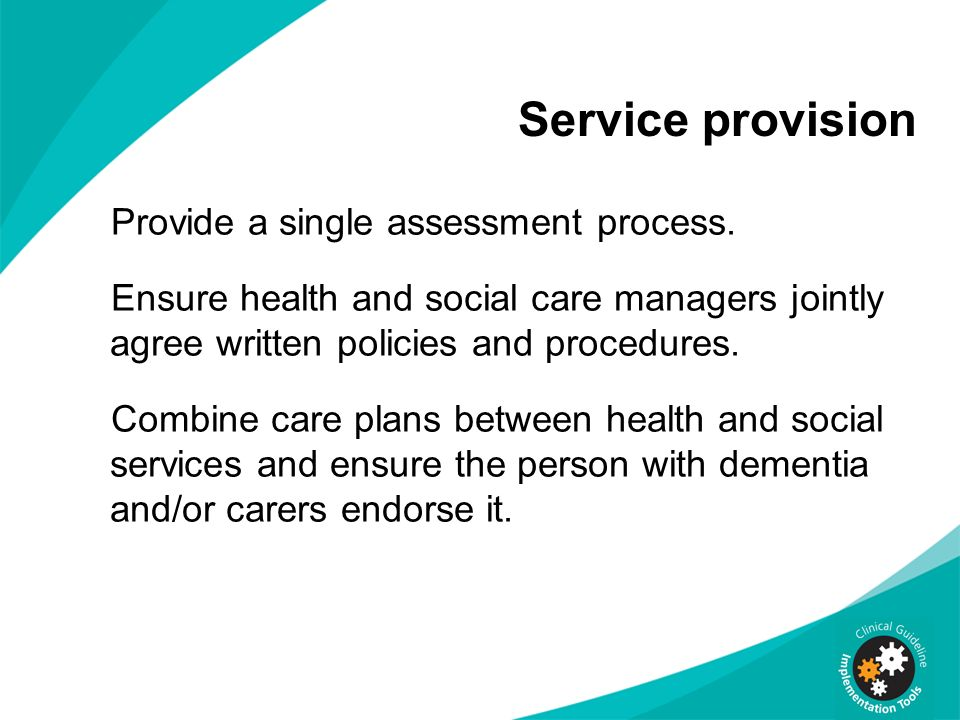 Service provision Provide a single assessment process. Ensure health and social care managers jointly agree written policies and procedures. Combine c