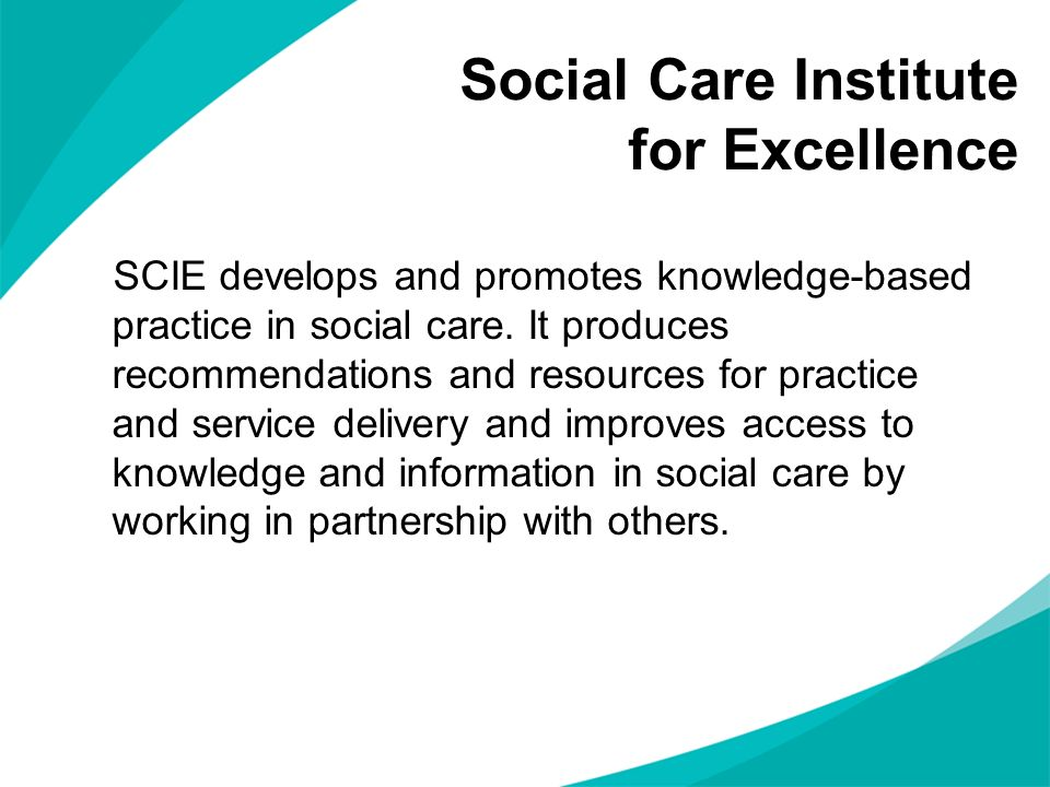 Social Care Institute for Excellence SCIE develops and promotes knowledge-based practice in social care. It produces recommendations and resources for