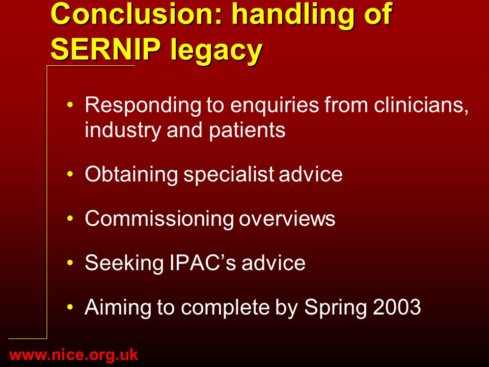 www.nice.org.uk Conclusion: handling of SERNIP legacy Responding to enquiries from clinicians, industry and patients Obtaining specialist advice Commissioning overviews Seeking IPACs advice Aiming to complete by Spring 2003