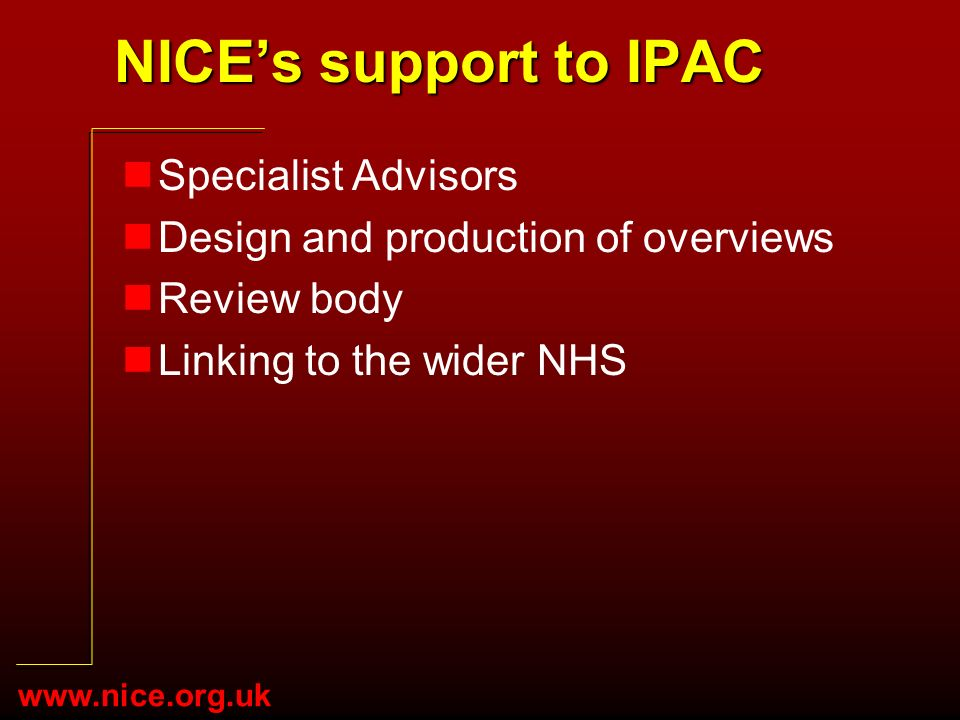 www.nice.org.uk NICEs support to IPAC nSpecialist Advisors nDesign and production of overviews nReview body nLinking to the wider NHS