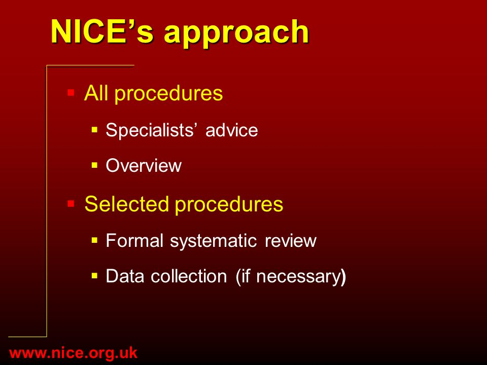 www.nice.org.uk NICEs approach All procedures Specialists advice Overview Selected procedures Formal systematic review Data collection (if necessary)