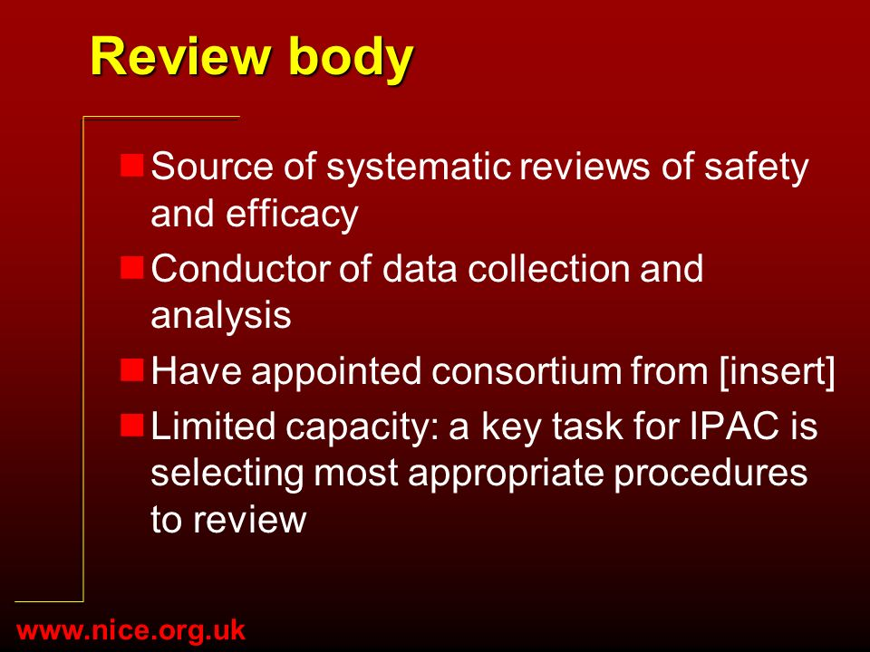 www.nice.org.uk Review body nSource of systematic reviews of safety and efficacy nConductor of data collection and analysis nHave appointed consortium from [insert] nLimited capacity: a key task for IPAC is selecting most appropriate procedures to review