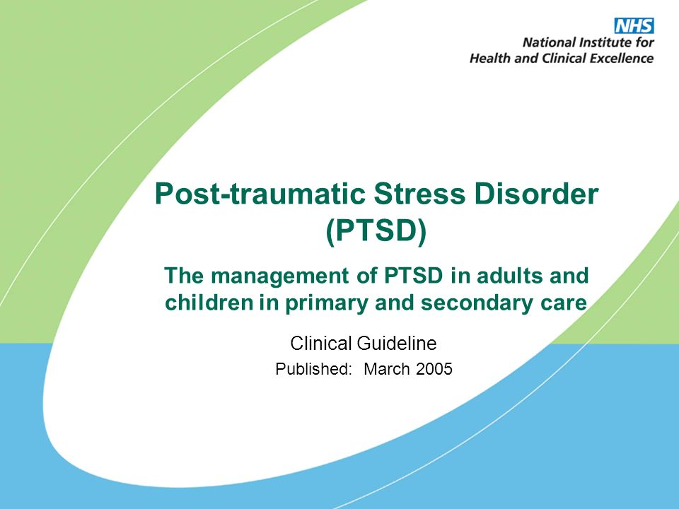 Post-traumatic Stress Disorder (PTSD) The management of PTSD in adults and children in primary and secondary care Clinical Guideline Published: March