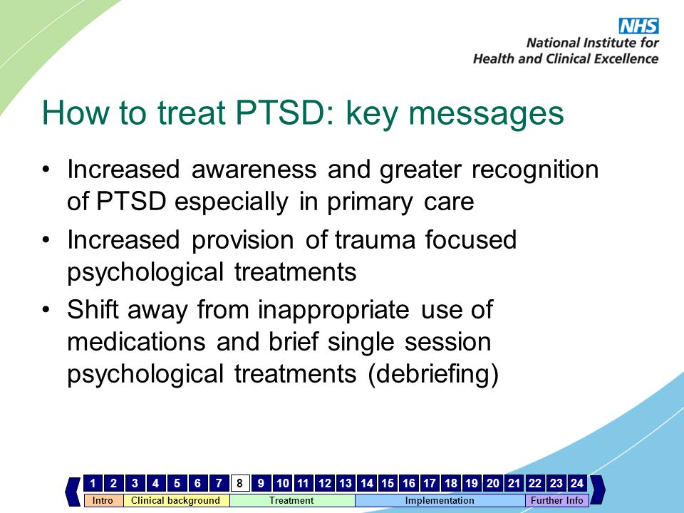 IntroClinical background Treatment Implementation 123456789101112131415161718192021222324 Further Info How to treat PTSD: key messages Increased aware