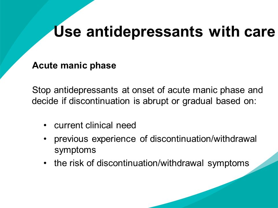 Use antidepressants with care Acute manic phase Stop antidepressants at onset of acute manic phase and decide if discontinuation is abrupt or gradual