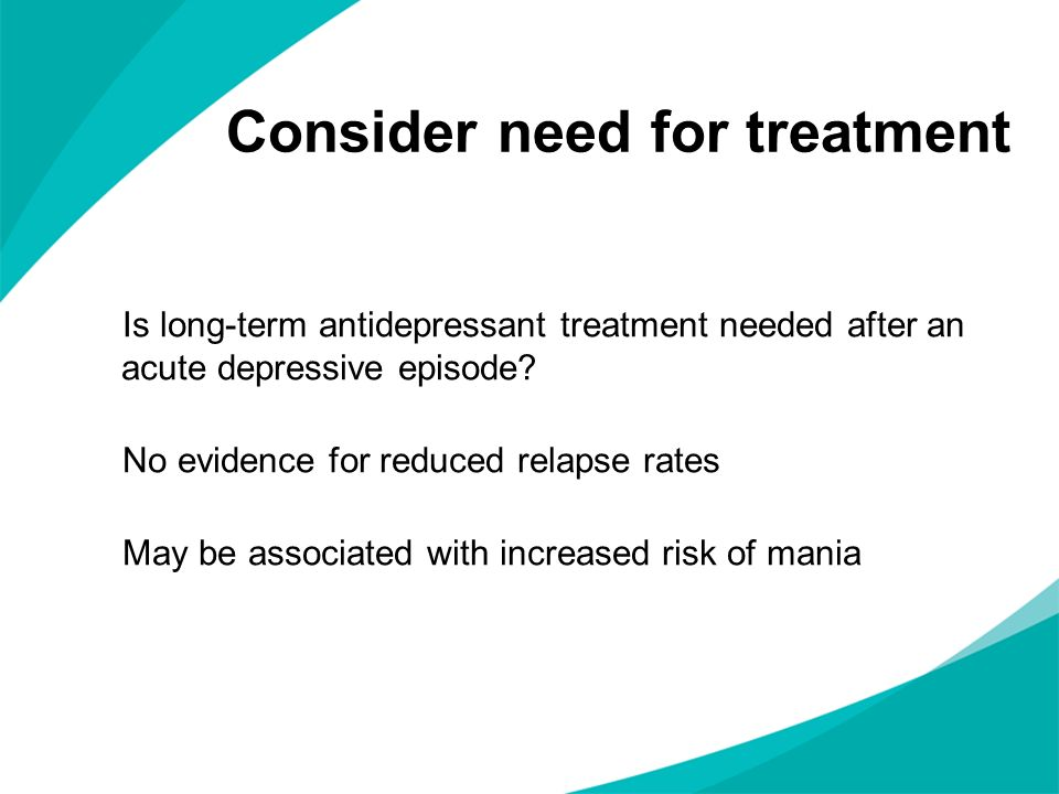 Consider need for treatment Is long-term antidepressant treatment needed after an acute depressive episode? No evidence for reduced relapse rates May