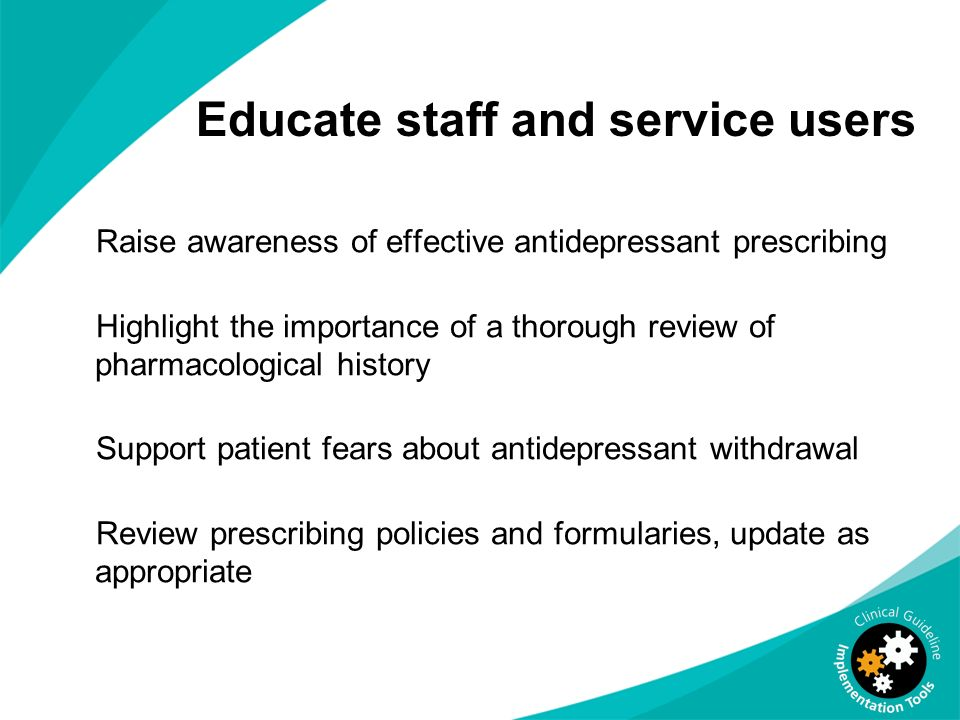 Educate staff and service users Raise awareness of effective antidepressant prescribing Highlight the importance of a thorough review of pharmacologic