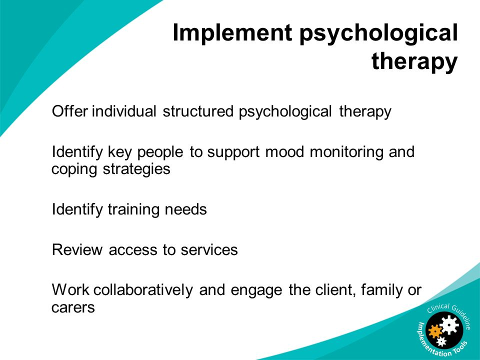 Implement psychological therapy Offer individual structured psychological therapy Identify key people to support mood monitoring and coping strategies