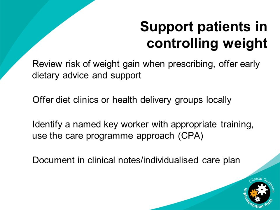 Support patients in controlling weight Review risk of weight gain when prescribing, offer early dietary advice and support Offer diet clinics or healt
