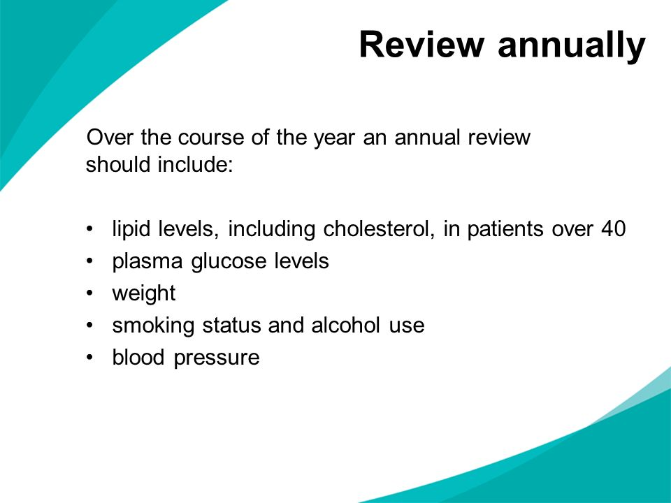 Review annually Over the course of the year an annual review should include: lipid levels, including cholesterol, in patients over 40 plasma glucose l