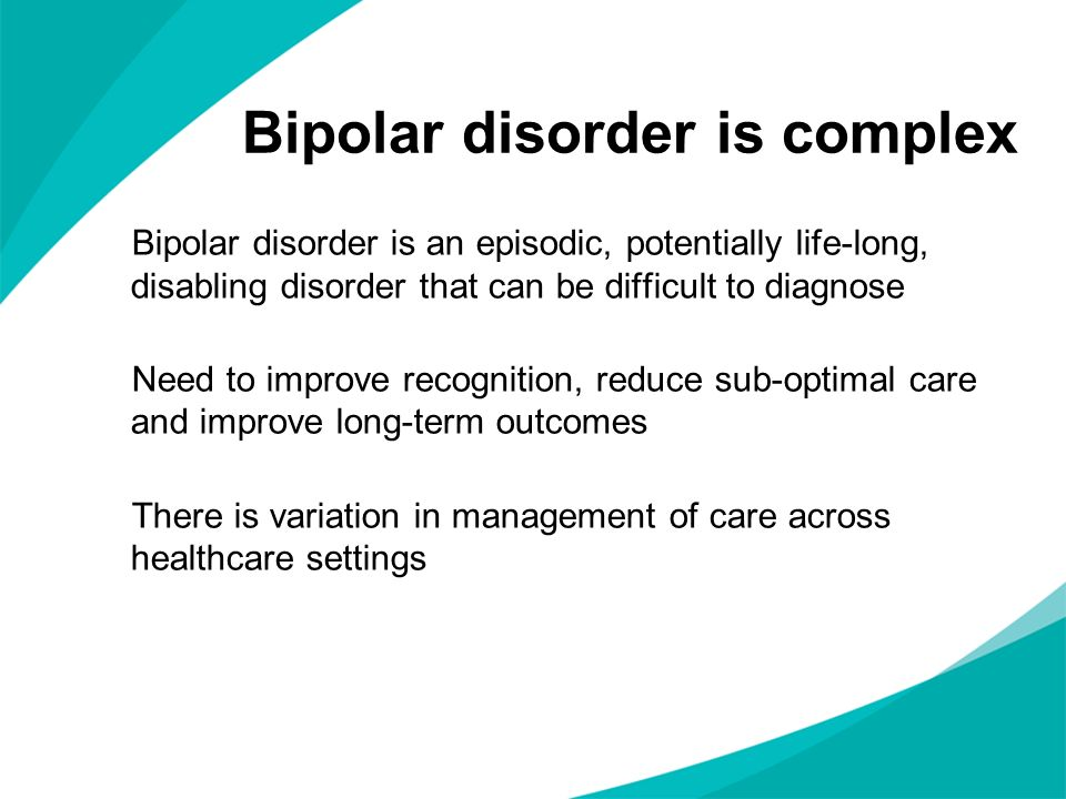How to diagnose Bipolar disorder is a cyclical mood disorder Abnormally elevated mood or irritability alternates with depressed mood bipolar I – at least one manic or mixed episode bipolar II – at least one major depressive episode and at least one hypomanic episode