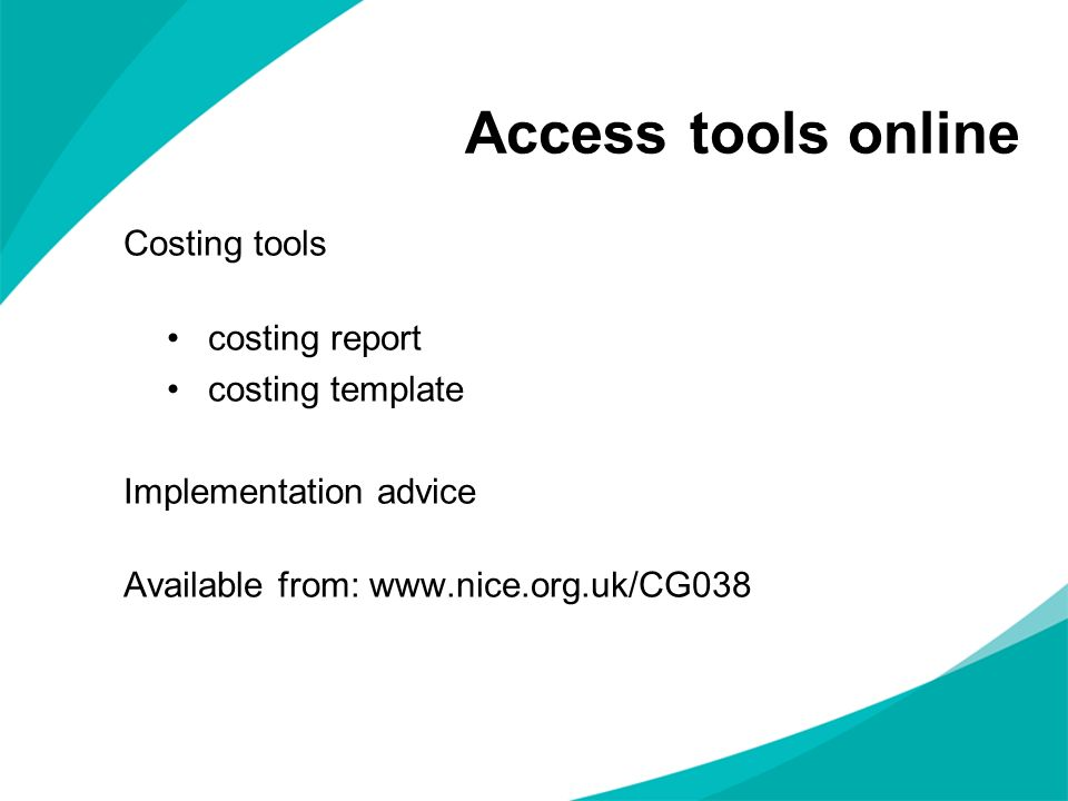 Access tools online Costing tools costing report costing template Implementation advice Available from: www.nice.org.uk/CG038