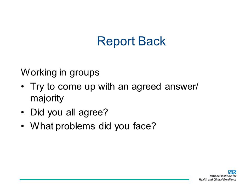 Report Back Working in groups Try to come up with an agreed answer/ majority Did you all agree.