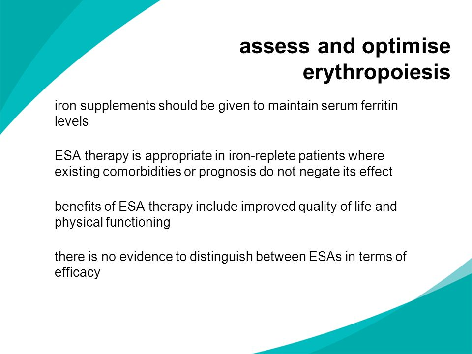 assess and optimise erythropoiesis iron supplements should be given to maintain serum ferritin levels ESA therapy is appropriate in iron-replete patie