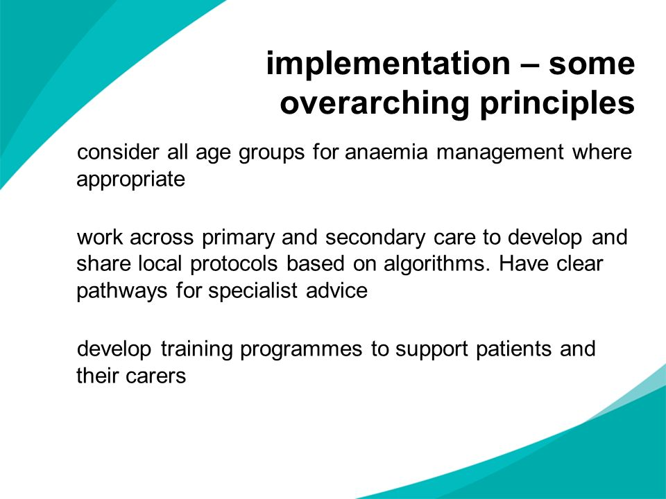implementation – some overarching principles consider all age groups for anaemia management where appropriate work across primary and secondary care t