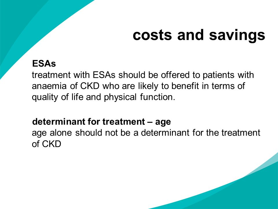costs and savings ESAs treatment with ESAs should be offered to patients with anaemia of CKD who are likely to benefit in terms of quality of life and
