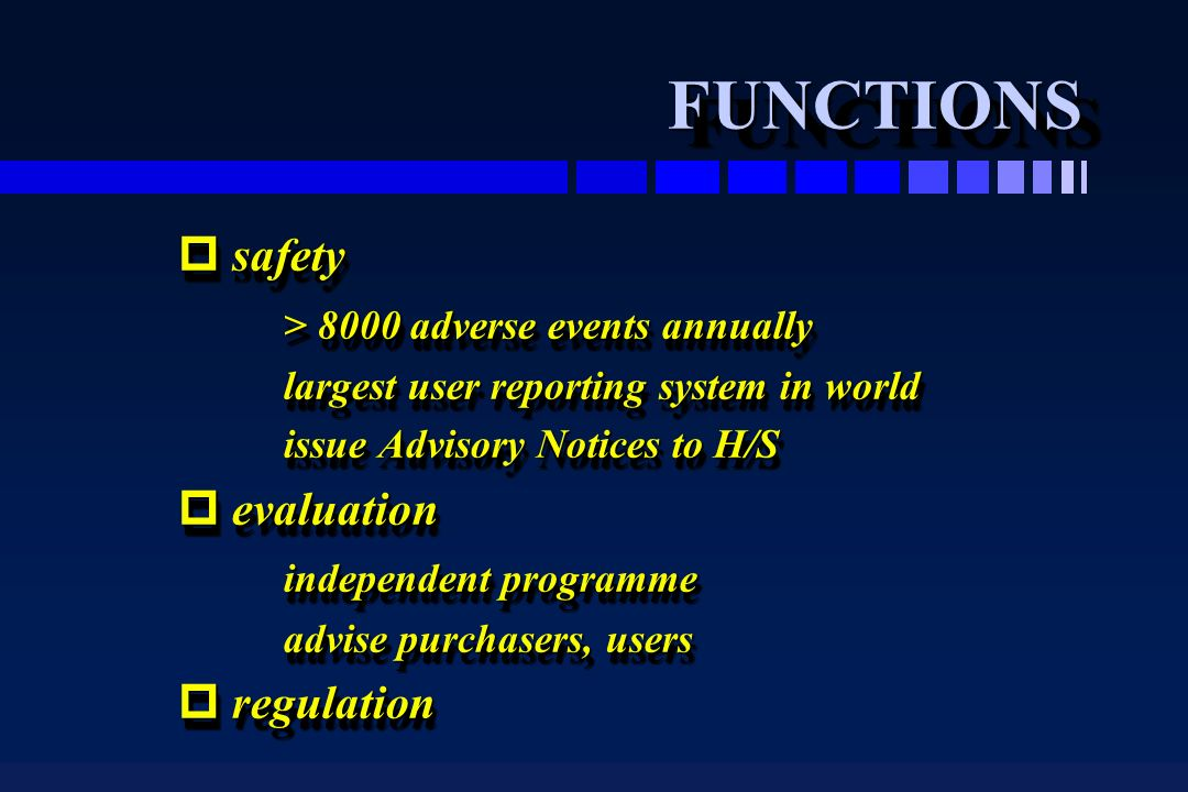 FUNCTIONSFUNCTIONS p safety > 8000 adverse events annually largest user reporting system in world issue Advisory Notices to H/S p evaluation independe