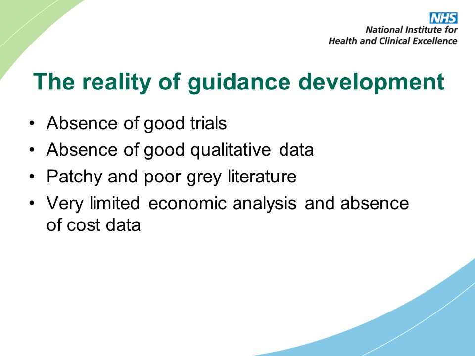 The reality of guidance development Absence of good trials Absence of good qualitative data Patchy and poor grey literature Very limited economic analysis and absence of cost data