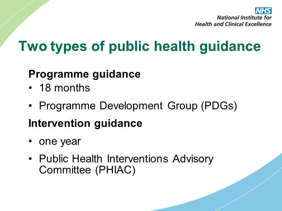 Two types of public health guidance Programme guidance 18 months Programme Development Group (PDGs) Intervention guidance one year Public Health Interventions Advisory Committee (PHIAC)