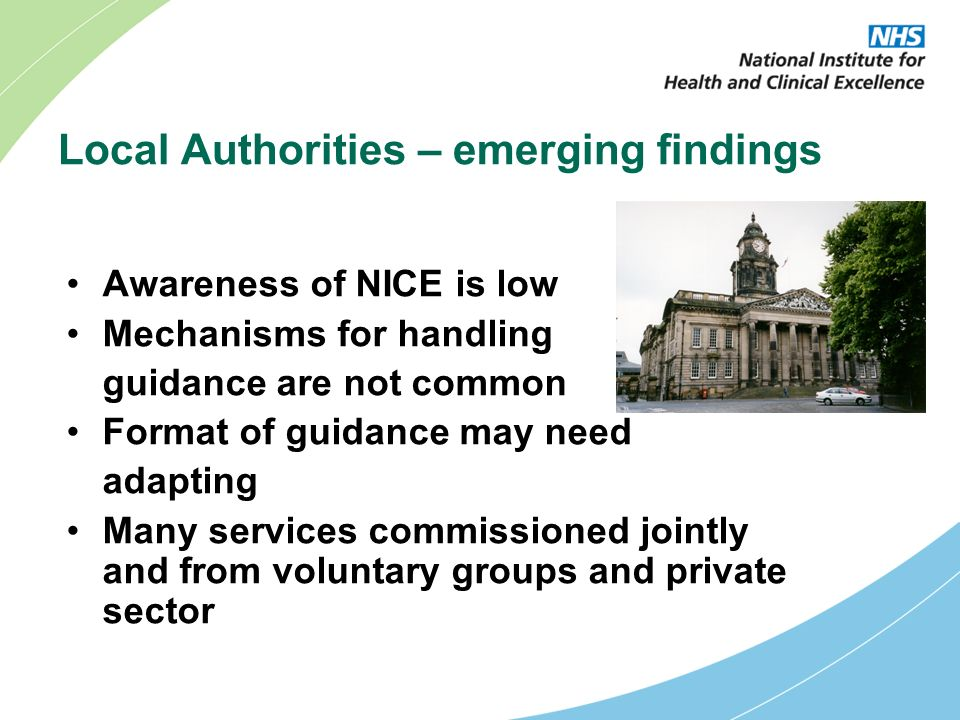 Local Authorities – emerging findings Awareness of NICE is low Mechanisms for handling guidance are not common Format of guidance may need adapting Many services commissioned jointly and from voluntary groups and private sector