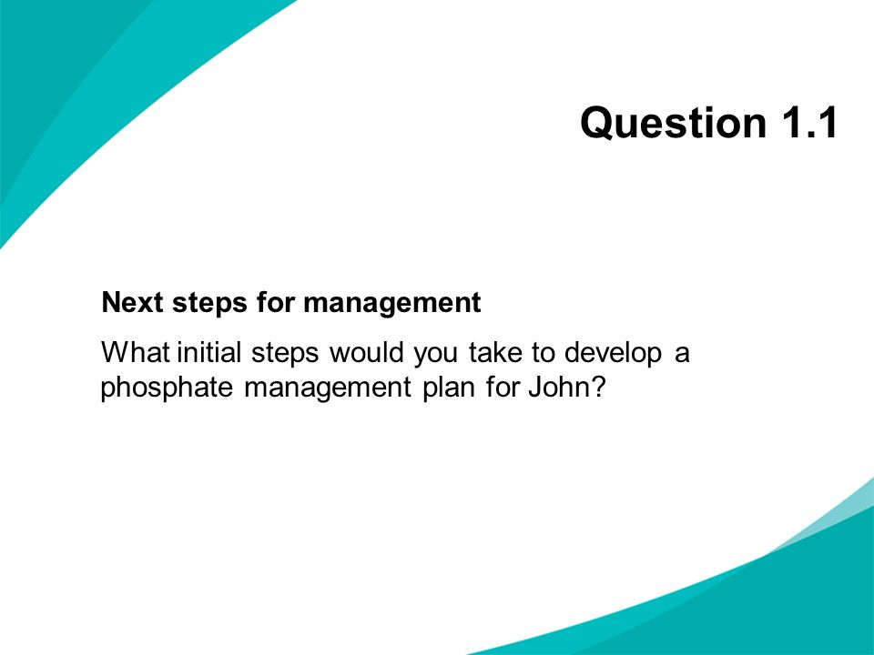 Question 1.1 Next steps for management What initial steps would you take to develop a phosphate management plan for John?